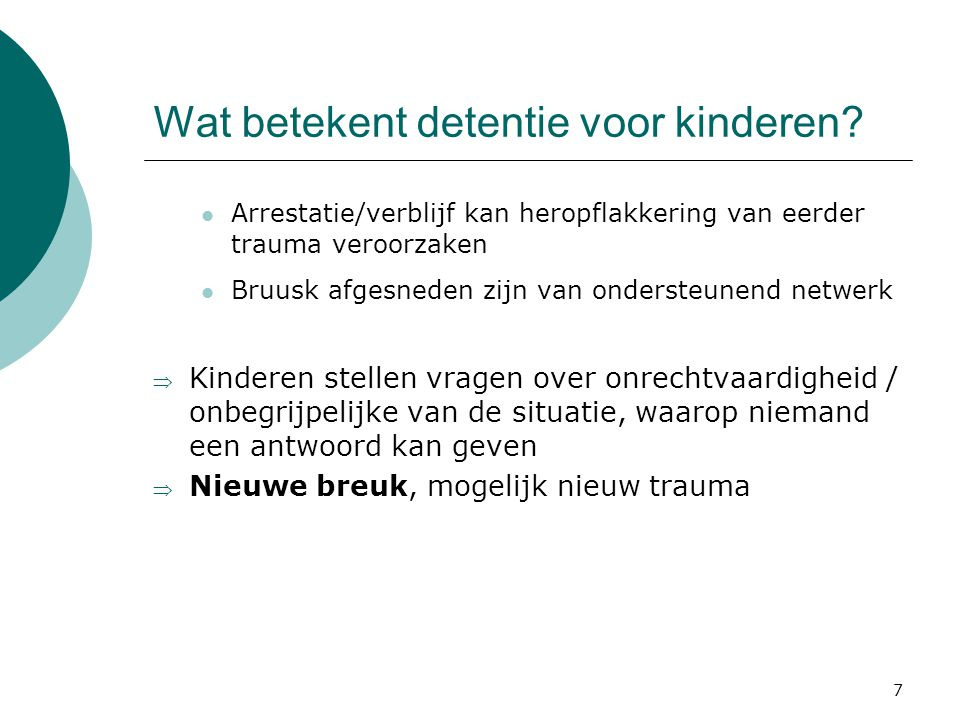 7 Wat betekent detentie voor kinderen? Arrestatie/verblijf kan heropflakkering van eerder trauma veroorzaken Bruusk afgesneden zijn van ondersteunend