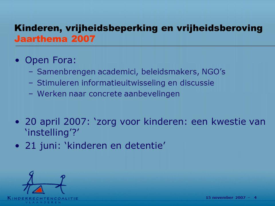 15 november 2007 – 4 Kinderen, vrijheidsbeperking en vrijheidsberoving Jaarthema 2007 Open Fora: –Samenbrengen academici, beleidsmakers, NGO's –Stimuleren informatieuitwisseling en discussie –Werken naar concrete aanbevelingen 20 april 2007: 'zorg voor kinderen: een kwestie van 'instelling'?' 21 juni: 'kinderen en detentie' 4