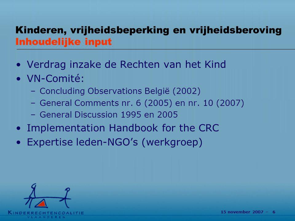 15 november 2007 – 6 Kinderen, vrijheidsbeperking en vrijheidsberoving Inhoudelijke input Verdrag inzake de Rechten van het Kind VN-Comité: –Concluding Observations België (2002) –General Comments nr.