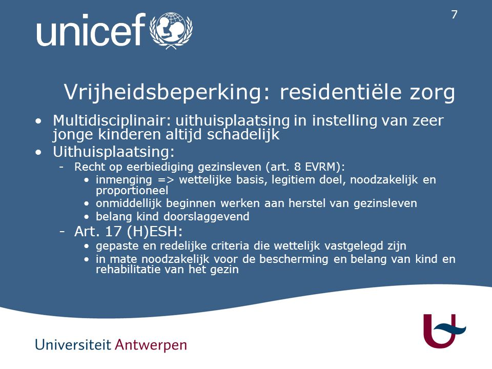 7 Vrijheidsbeperking: residentiële zorg Multidisciplinair: uithuisplaatsing in instelling van zeer jonge kinderen altijd schadelijk Uithuisplaatsing: -Recht op eerbiediging gezinsleven (art.