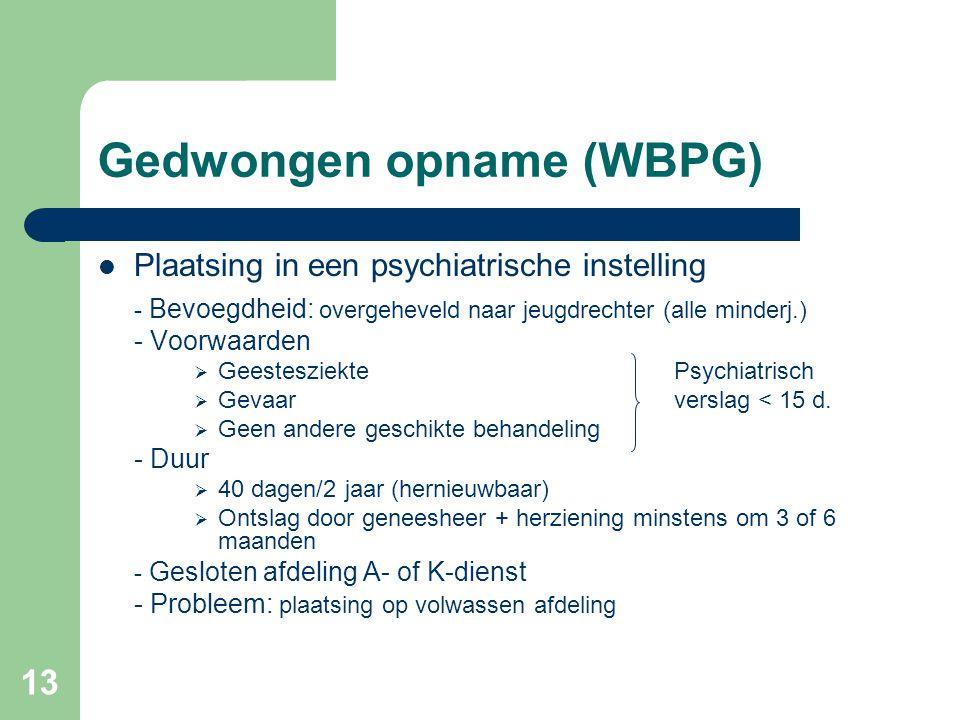 13 Gedwongen opname (WBPG) Plaatsing in een psychiatrische instelling - Bevoegdheid: overgeheveld naar jeugdrechter (alle minderj.) - Voorwaarden  Ge