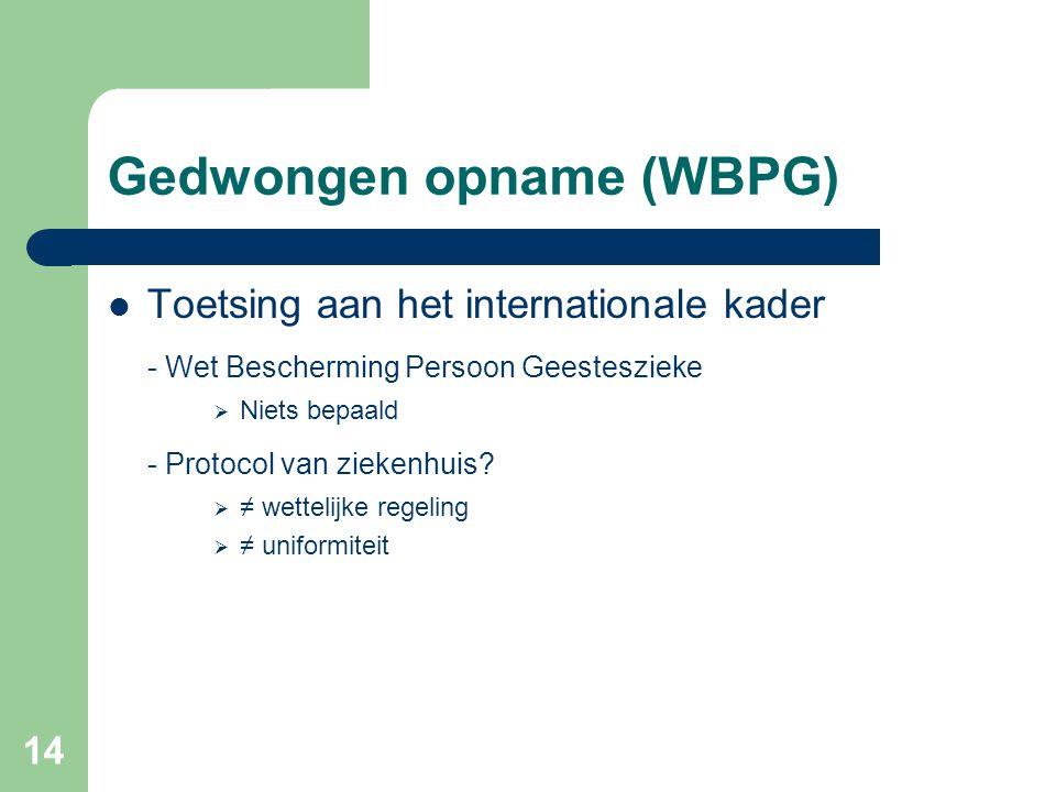 14 Gedwongen opname (WBPG) Toetsing aan het internationale kader - Wet Bescherming Persoon Geesteszieke  Niets bepaald - Protocol van ziekenhuis?  ≠
