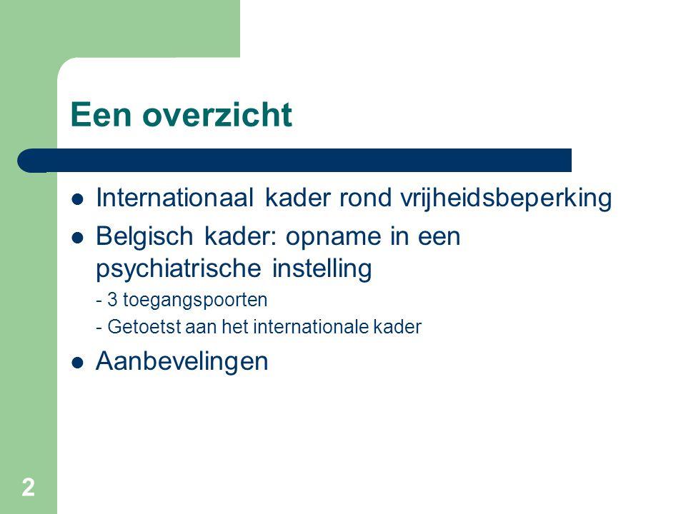 2 Een overzicht Internationaal kader rond vrijheidsbeperking Belgisch kader: opname in een psychiatrische instelling - 3 toegangspoorten - Getoetst aa