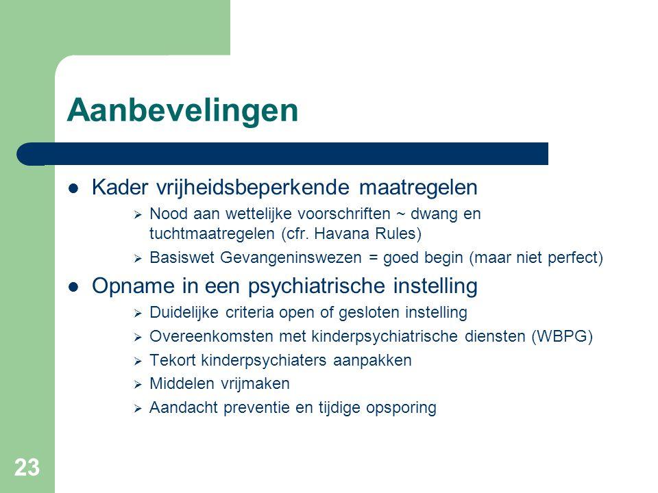 23 Aanbevelingen Kader vrijheidsbeperkende maatregelen  Nood aan wettelijke voorschriften ~ dwang en tuchtmaatregelen (cfr. Havana Rules)  Basiswet