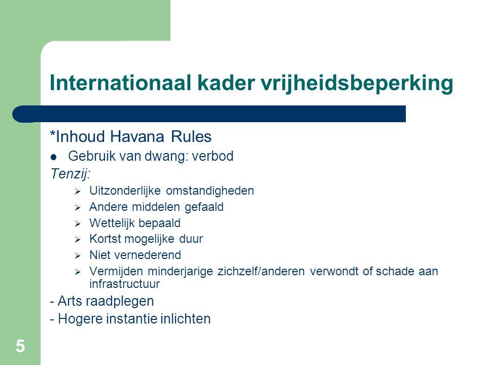 5 Internationaal kader vrijheidsbeperking *Inhoud Havana Rules Gebruik van dwang: verbod Tenzij:  Uitzonderlijke omstandigheden  Andere middelen gef