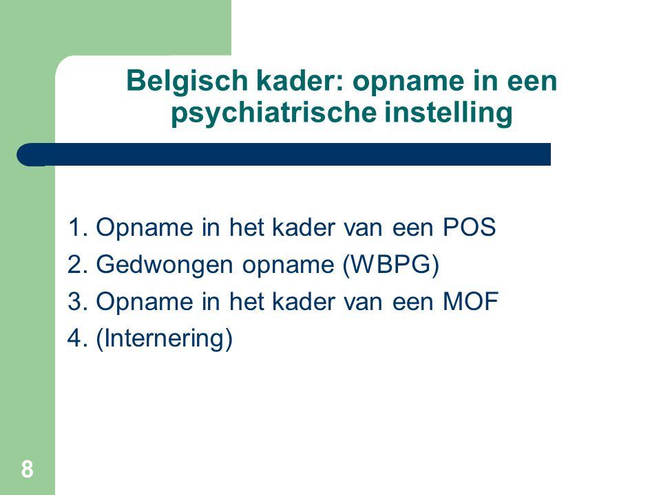 8 Belgisch kader: opname in een psychiatrische instelling 1. Opname in het kader van een POS 2. Gedwongen opname (WBPG) 3. Opname in het kader van een