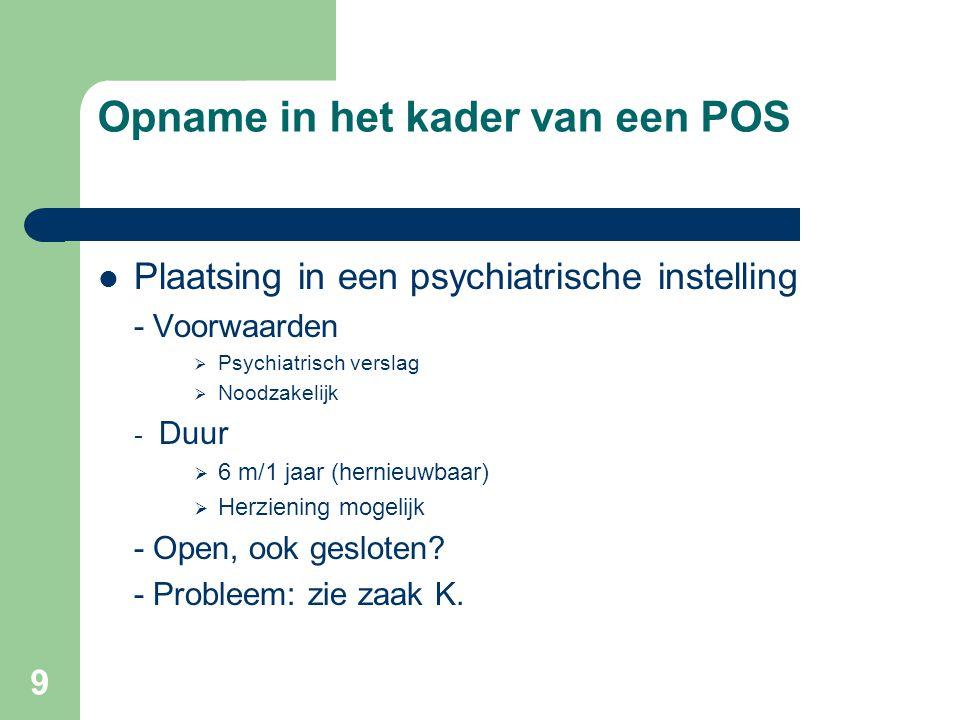 9 Opname in het kader van een POS Plaatsing in een psychiatrische instelling - Voorwaarden  Psychiatrisch verslag  Noodzakelijk - Duur  6 m/1 jaar