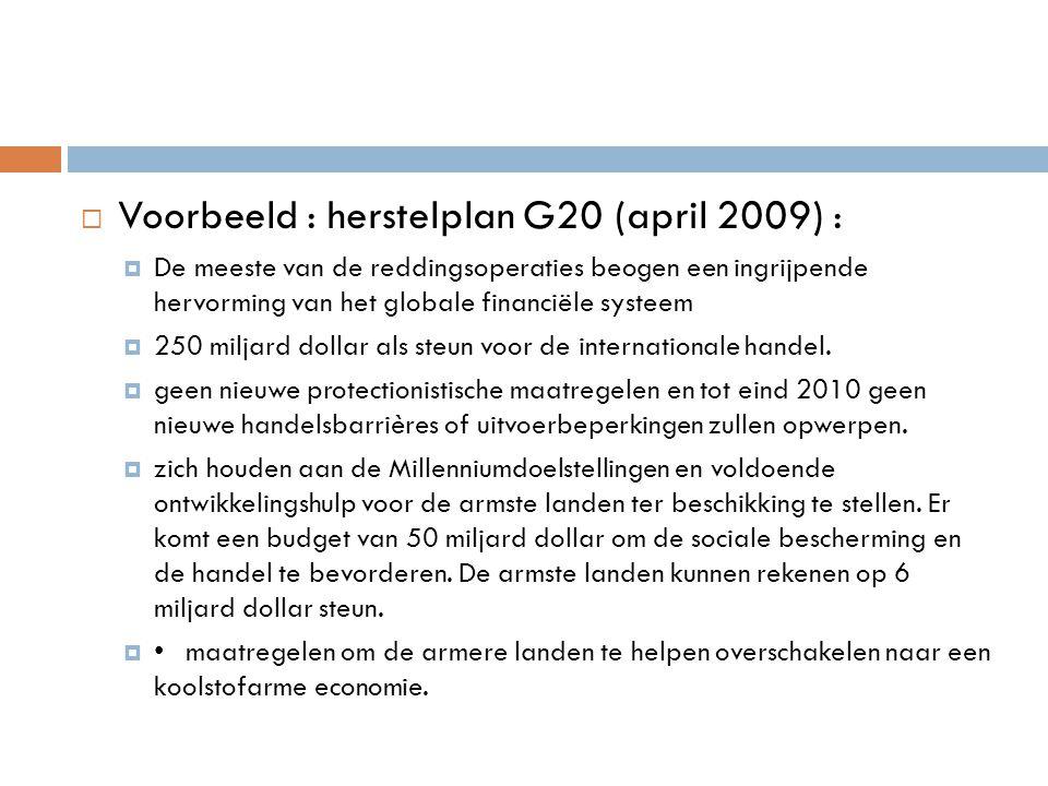  Voorbeeld : herstelplan G20 (april 2009) :  De meeste van de reddingsoperaties beogen een ingrijpende hervorming van het globale financiële systeem  250 miljard dollar als steun voor de internationale handel.