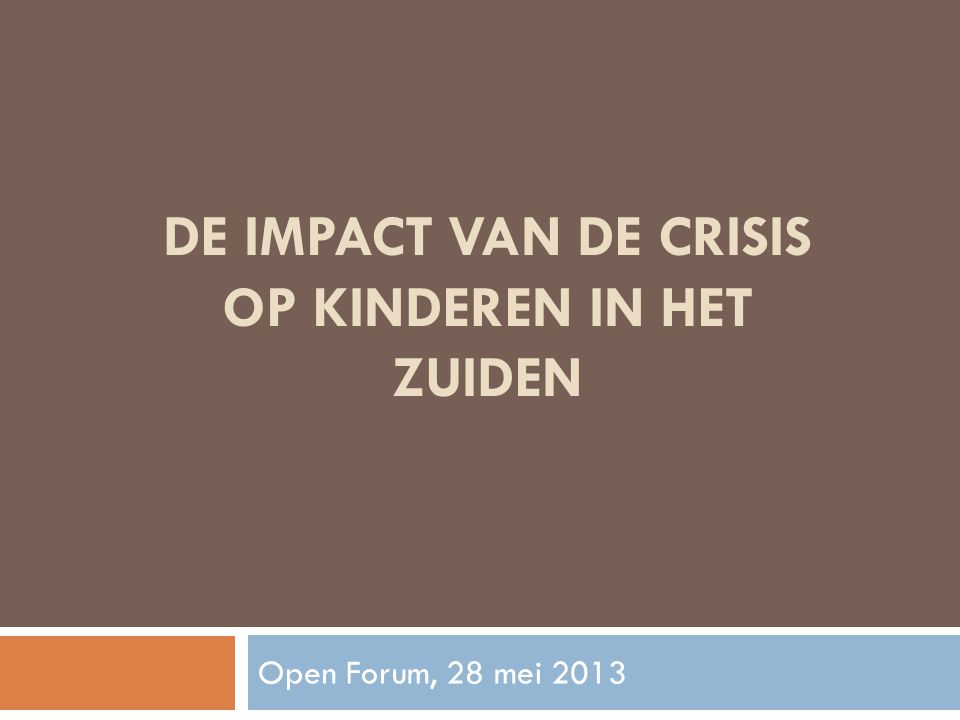 DE IMPACT VAN DE CRISIS OP KINDEREN IN HET ZUIDEN Open Forum, 28 mei 2013