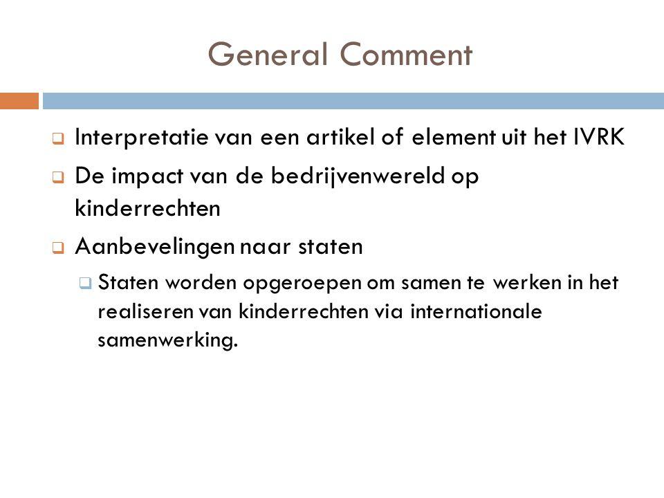 General Comment  Interpretatie van een artikel of element uit het IVRK  De impact van de bedrijvenwereld op kinderrechten  Aanbevelingen naar staten  Staten worden opgeroepen om samen te werken in het realiseren van kinderrechten via internationale samenwerking.