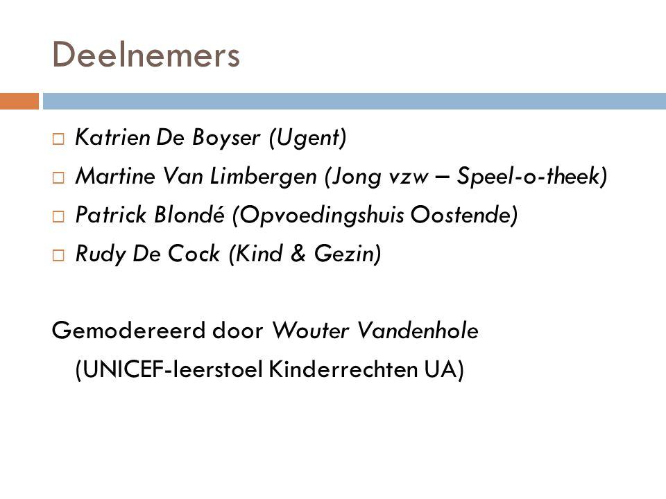 Deelnemers  Katrien De Boyser (Ugent)  Martine Van Limbergen (Jong vzw – Speel-o-theek)  Patrick Blondé (Opvoedingshuis Oostende)  Rudy De Cock (Kind & Gezin) Gemodereerd door Wouter Vandenhole (UNICEF-leerstoel Kinderrechten UA)