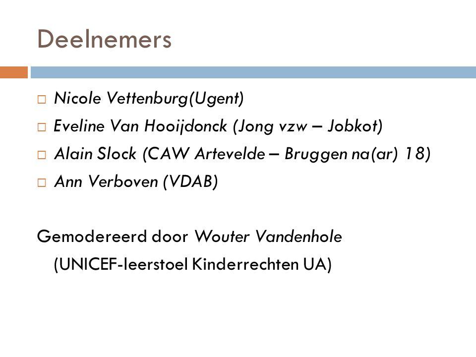 Deelnemers  Nicole Vettenburg(Ugent)  Eveline Van Hooijdonck (Jong vzw – Jobkot)  Alain Slock (CAW Artevelde – Bruggen na(ar) 18)  Ann Verboven (VDAB) Gemodereerd door Wouter Vandenhole (UNICEF-leerstoel Kinderrechten UA)