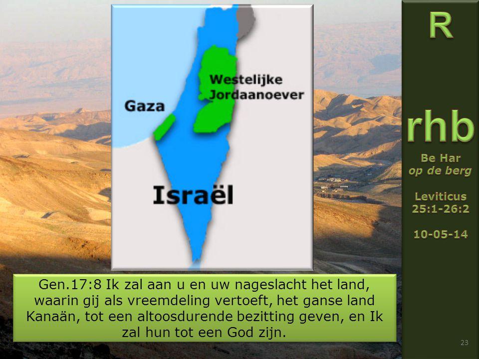 23 Gen.17:8 Ik zal aan u en uw nageslacht het land, waarin gij als vreemdeling vertoeft, het ganse land Kanaän, tot een altoosdurende bezitting geven, en Ik zal hun tot een God zijn.