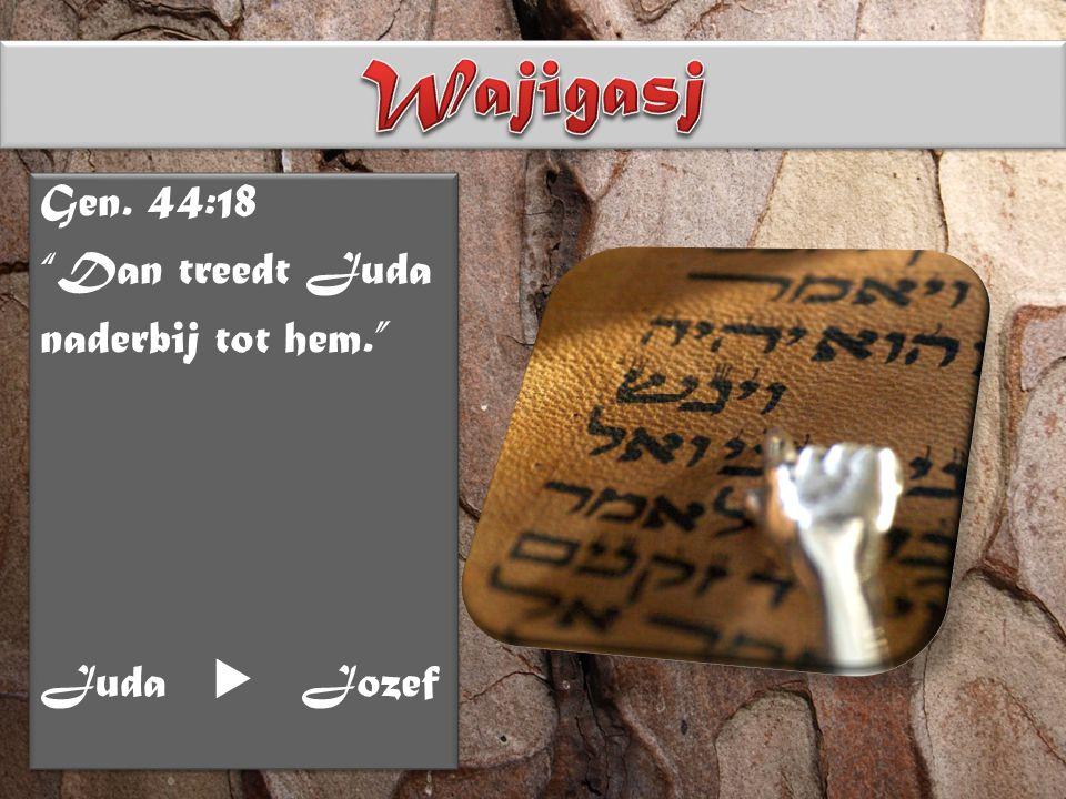 Gen. 44:18 Dan treedt Juda naderbij tot hem. Juda  Jozef Gen.