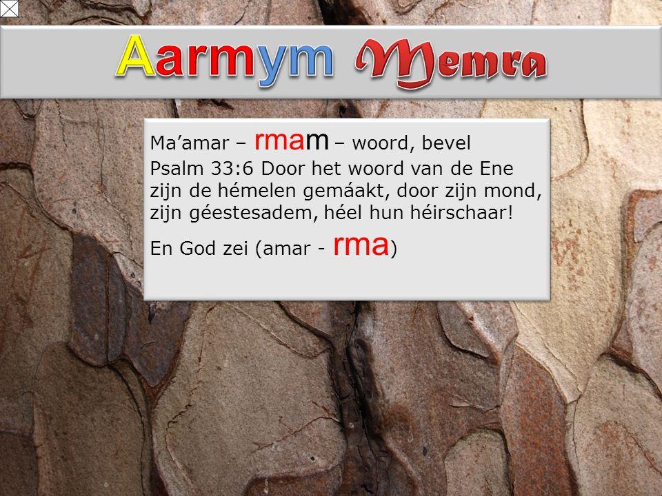 Ma'amar – rmam – woord, bevel Psalm 33:6 Door het woord van de Ene zijn de hémelen gemáakt, door zijn mond, zijn géestesadem, héel hun héirschaar! En