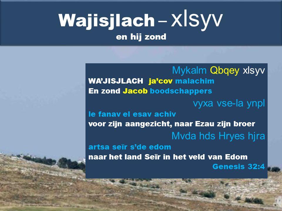Mykalm Qbqey xlsyv WA'JISJLACH ja'cov malachim En zond Jacob boodschappers vyxa vse-la ynpl le fanav el esav achiv voor zijn aangezicht, naar Ezau zijn broer Mvda hds Hryes hjra artsa seïr s'de edom naar het land Seïr in het veld van Edom Genesis 32:4 Wajisjlach – xlsyv en hij zond