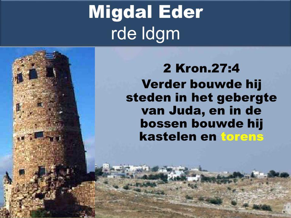 2 Kron.27:4 Verder bouwde hij steden in het gebergte van Juda, en in de bossen bouwde hij kastelen en torens Migdal Eder rde ldgm
