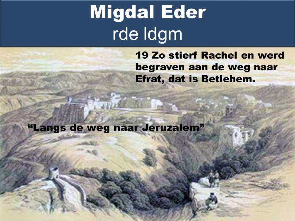 Langs de weg naar Jeruzalem Migdal Eder rde ldgm 19 Zo stierf Rachel en werd begraven aan de weg naar Efrat, dat is Betlehem.