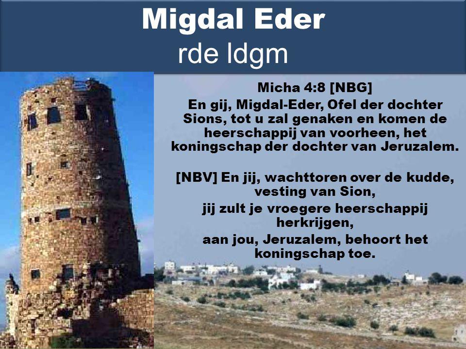 Micha 4:8 [NBG] En gij, Migdal-Eder, Ofel der dochter Sions, tot u zal genaken en komen de heerschappij van voorheen, het koningschap der dochter van Jeruzalem.