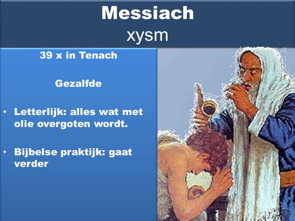 Messiach xysm 39 x in Tenach Gezalfde Letterlijk: alles wat met olie overgoten wordt.