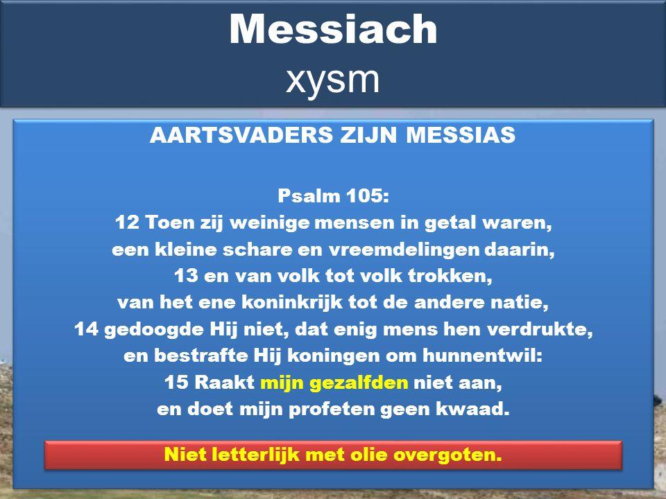 AARTSVADERS ZIJN MESSIAS Psalm 105: 12 Toen zij weinige mensen in getal waren, een kleine schare en vreemdelingen daarin, 13 en van volk tot volk trokken, van het ene koninkrijk tot de andere natie, 14 gedoogde Hij niet, dat enig mens hen verdrukte, en bestrafte Hij koningen om hunnentwil: 15 Raakt mijn gezalfden niet aan, en doet mijn profeten geen kwaad.