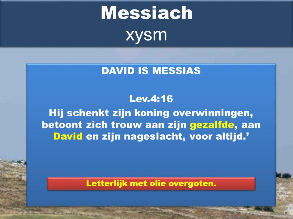 DAVID IS MESSIAS Lev.4:16 Hij schenkt zijn koning overwinningen, betoont zich trouw aan zijn gezalfde, aan David en zijn nageslacht, voor altijd.' DAVID IS MESSIAS Lev.4:16 Hij schenkt zijn koning overwinningen, betoont zich trouw aan zijn gezalfde, aan David en zijn nageslacht, voor altijd.' Messiach xysm Letterlijk met olie overgoten.