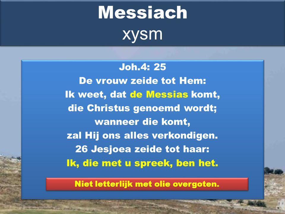 Joh.4: 25 De vrouw zeide tot Hem: Ik weet, dat de Messias komt, die Christus genoemd wordt; wanneer die komt, zal Hij ons alles verkondigen.