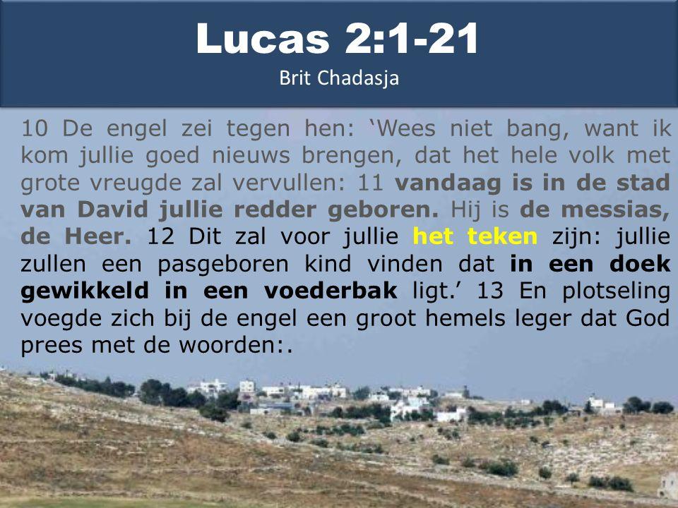 10 De engel zei tegen hen: 'Wees niet bang, want ik kom jullie goed nieuws brengen, dat het hele volk met grote vreugde zal vervullen: 11 vandaag is in de stad van David jullie redder geboren.