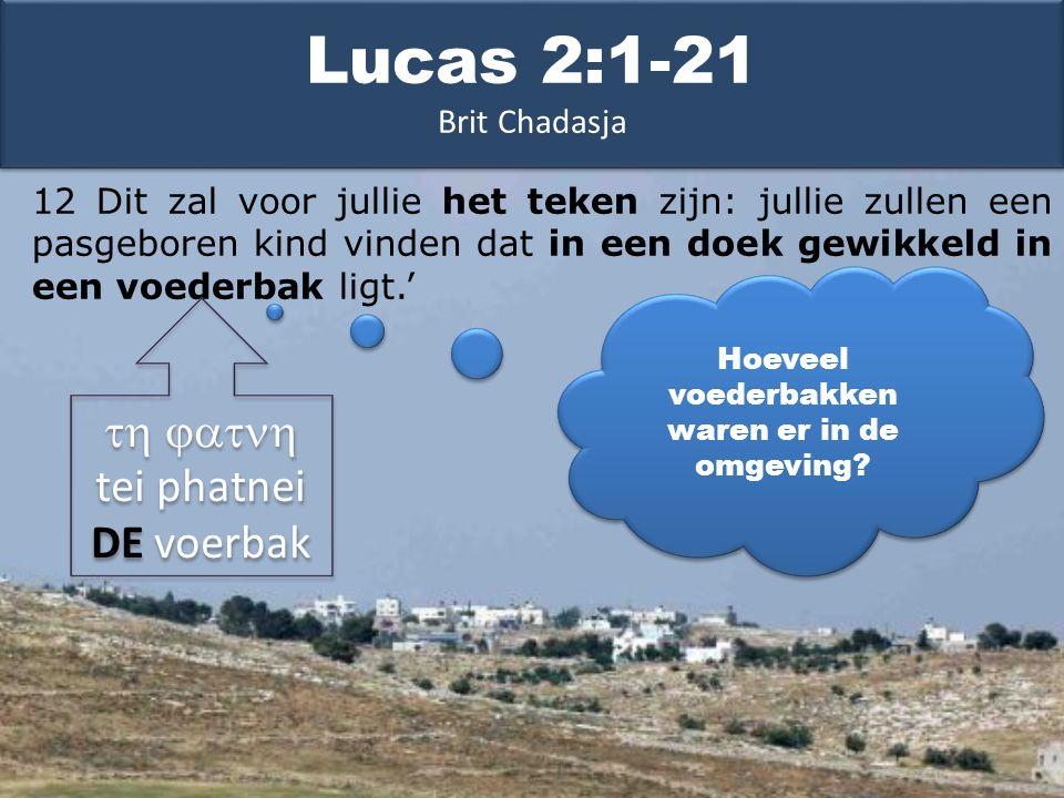 12 Dit zal voor jullie het teken zijn: jullie zullen een pasgeboren kind vinden dat in een doek gewikkeld in een voederbak ligt.' Lucas 2:1-21 Brit Chadasja Hoeveel voederbakken waren er in de omgeving.