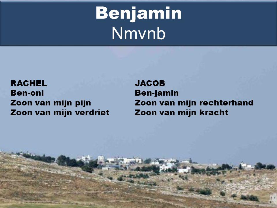 RACHEL Ben-oni Zoon van mijn pijn Zoon van mijn verdriet Benjamin Nmvnb JACOB Ben-jamin Zoon van mijn rechterhand Zoon van mijn kracht
