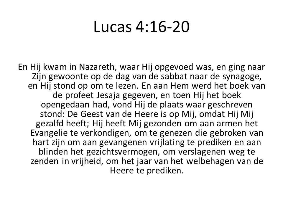 Lucas 4:16-20 En Hij kwam in Nazareth, waar Hij opgevoed was, en ging naar Zijn gewoonte op de dag van de sabbat naar de synagoge, en Hij stond op om te lezen.