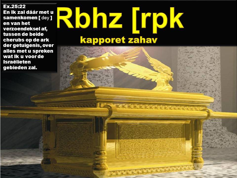 Ex.25:22 En Ik zal dáár met u samenkomen [ dey ] en van het verzoendeksel af, tussen de beide cherubs op de ark der getuigenis, over alles met u spreken wat Ik u voor de Israëlieten gebieden zal.