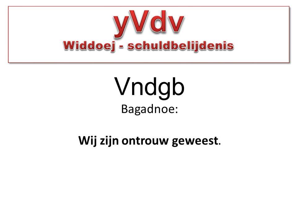 Vndgb Bagadnoe: Wij zijn ontrouw geweest.