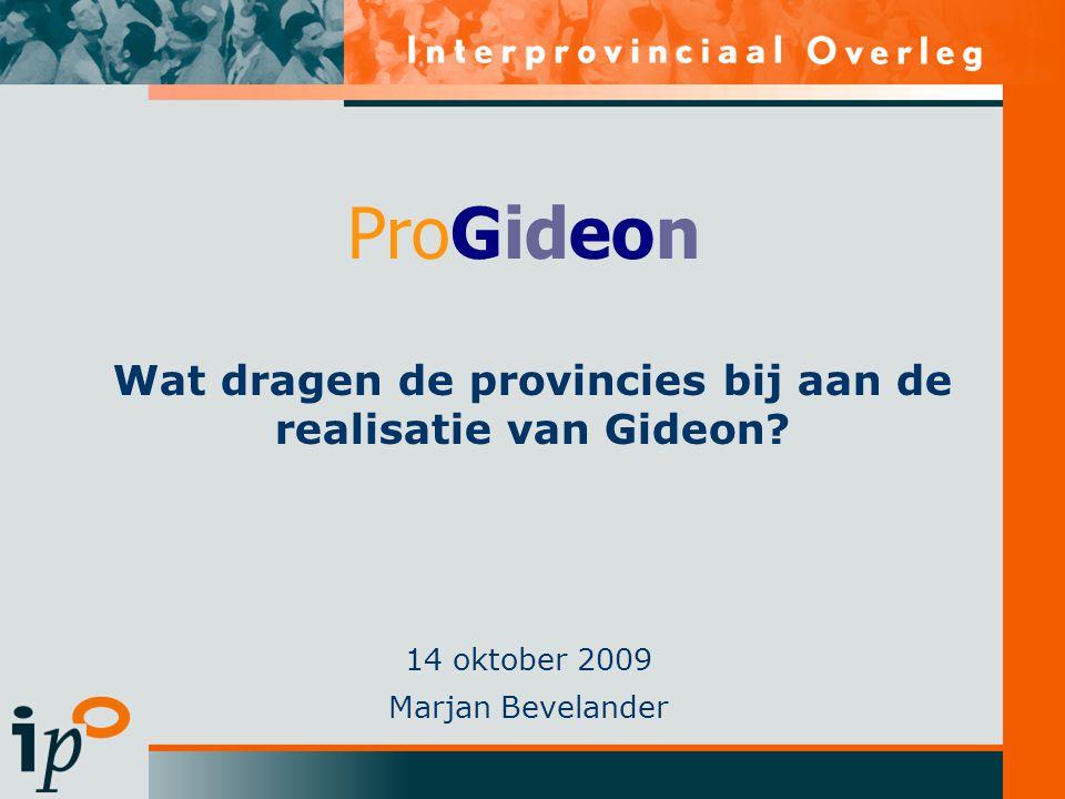 Wat dragen de provincies bij aan de realisatie van Gideon? 14 oktober 2009 Marjan Bevelander ProGideon