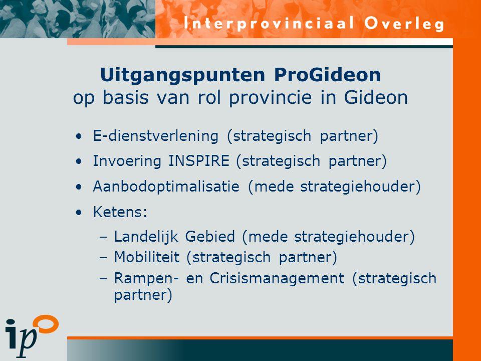 Uitgangspunten ProGideon op basis van rol provincie in Gideon E-dienstverlening (strategisch partner) Invoering INSPIRE (strategisch partner) Aanbodoptimalisatie (mede strategiehouder) Ketens: –Landelijk Gebied (mede strategiehouder) –Mobiliteit (strategisch partner) –Rampen- en Crisismanagement (strategisch partner)