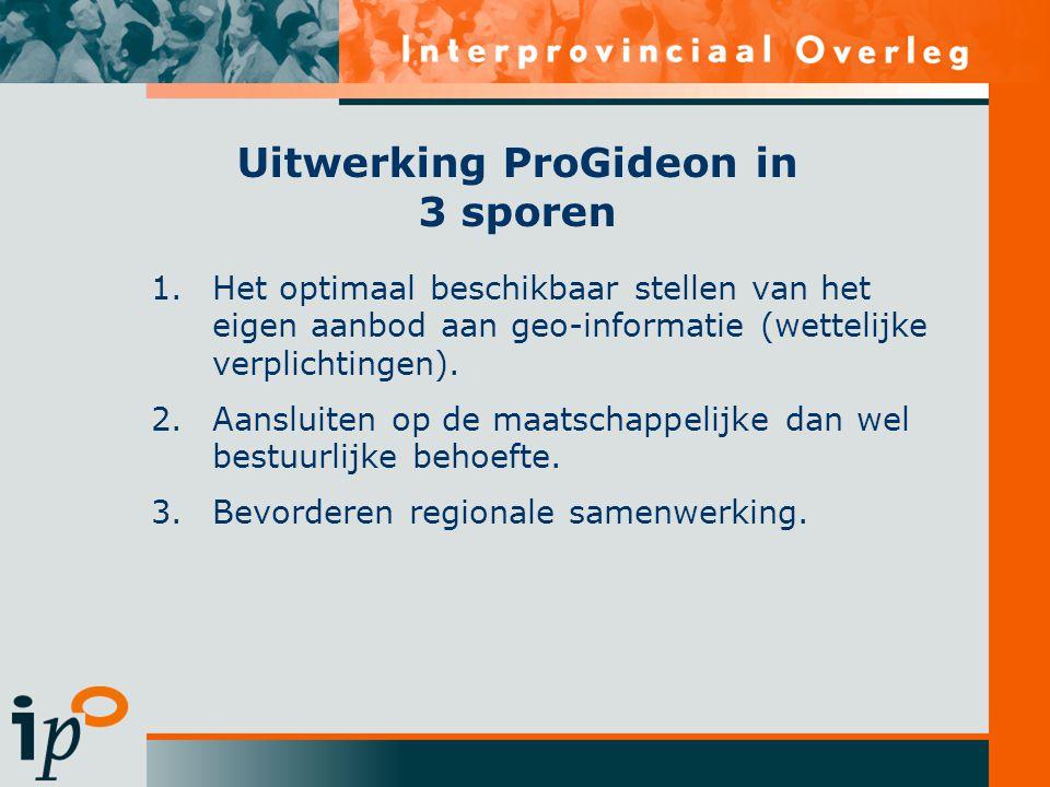 Uitwerking ProGideon in 3 sporen 1.Het optimaal beschikbaar stellen van het eigen aanbod aan geo-informatie (wettelijke verplichtingen). 2.Aansluiten
