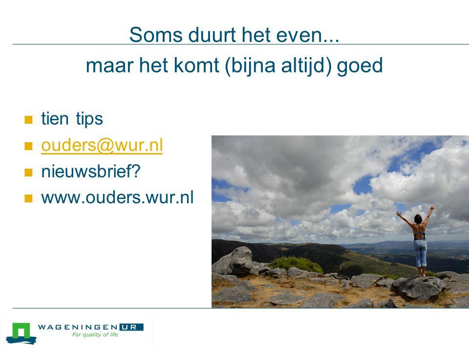 Soms duurt het even... maar het komt (bijna altijd) goed tien tips ouders@wur.nl nieuwsbrief.