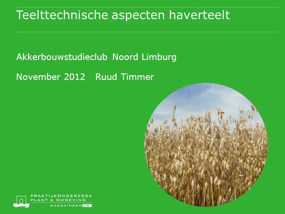 Teelttechnische aspecten haverteelt Akkerbouwstudieclub Noord Limburg November 2012 Ruud Timmer