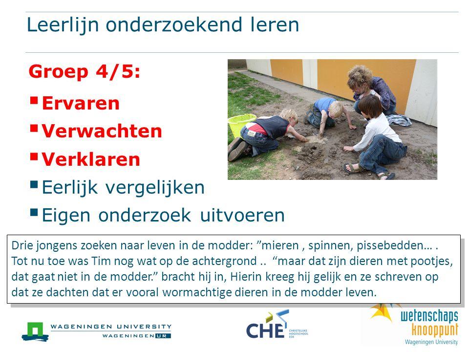 Leerlijn onderzoekend leren Groep 4/5:  Ervaren  Verwachten  Verklaren  Eerlijk vergelijken  Eigen onderzoek uitvoeren Drie jongens zoeken naar leven in de modder: mieren, spinnen, pissebedden….