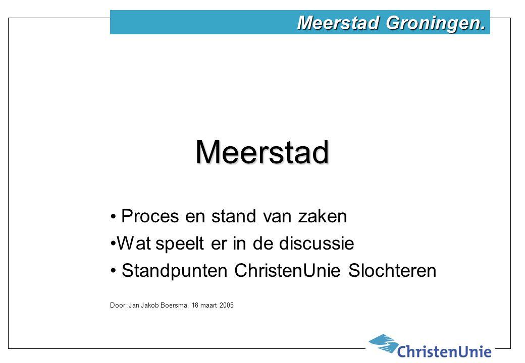 Meerstad Proces en stand van zaken Wat speelt er in de discussie Standpunten ChristenUnie Slochteren Door: Jan Jakob Boersma, 18 maart 2005 Meerstad Groningen.