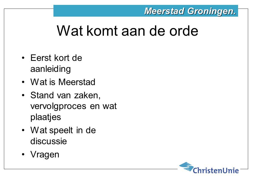 Wat komt aan de orde Eerst kort de aanleiding Wat is Meerstad Stand van zaken, vervolgproces en wat plaatjes Wat speelt in de discussie Vragen Meerstad Groningen.