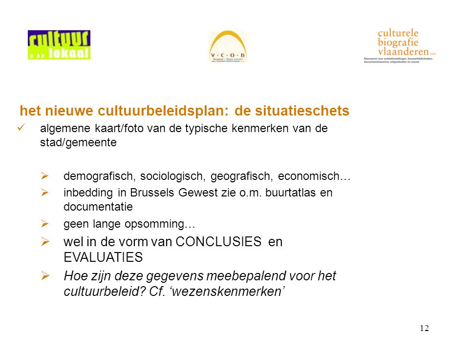 12 het nieuwe cultuurbeleidsplan: de situatieschets algemene kaart/foto van de typische kenmerken van de stad/gemeente  demografisch, sociologisch, geografisch, economisch…  inbedding in Brussels Gewest zie o.m.