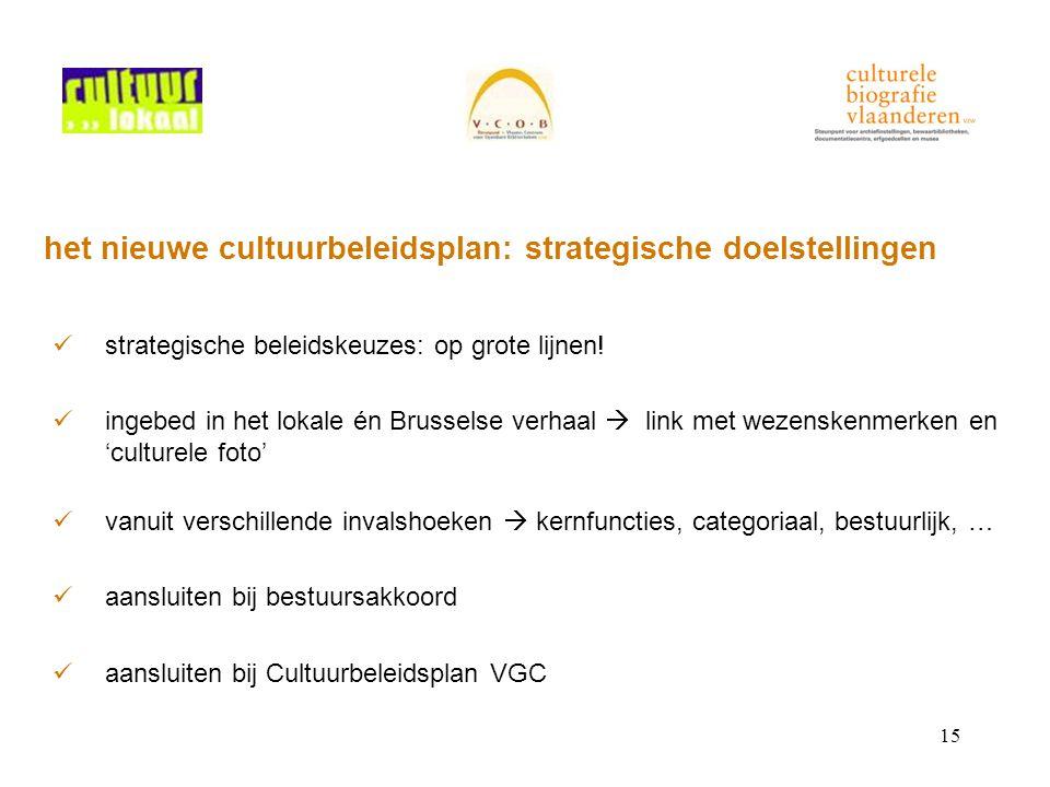 15 het nieuwe cultuurbeleidsplan: strategische doelstellingen strategische beleidskeuzes: op grote lijnen! ingebed in het lokale én Brusselse verhaal