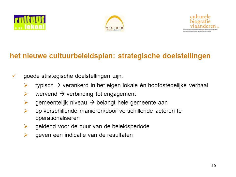 16 het nieuwe cultuurbeleidsplan: strategische doelstellingen goede strategische doelstellingen zijn:  typisch  verankerd in het eigen lokale én hoo