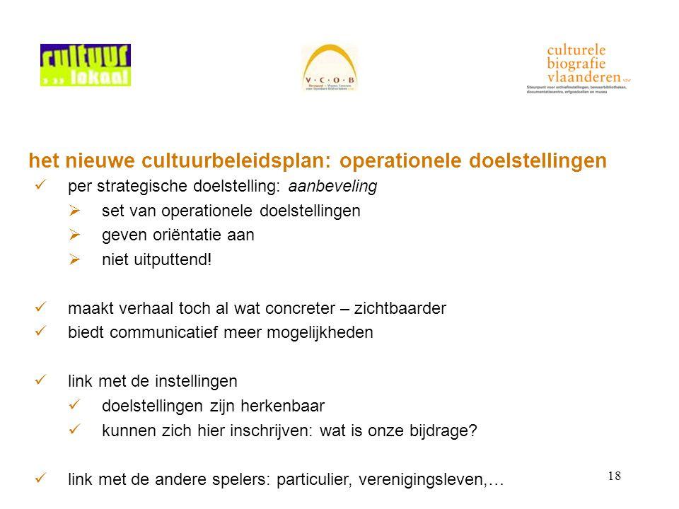 18 het nieuwe cultuurbeleidsplan: operationele doelstellingen per strategische doelstelling: aanbeveling  set van operationele doelstellingen  geven oriëntatie aan  niet uitputtend.