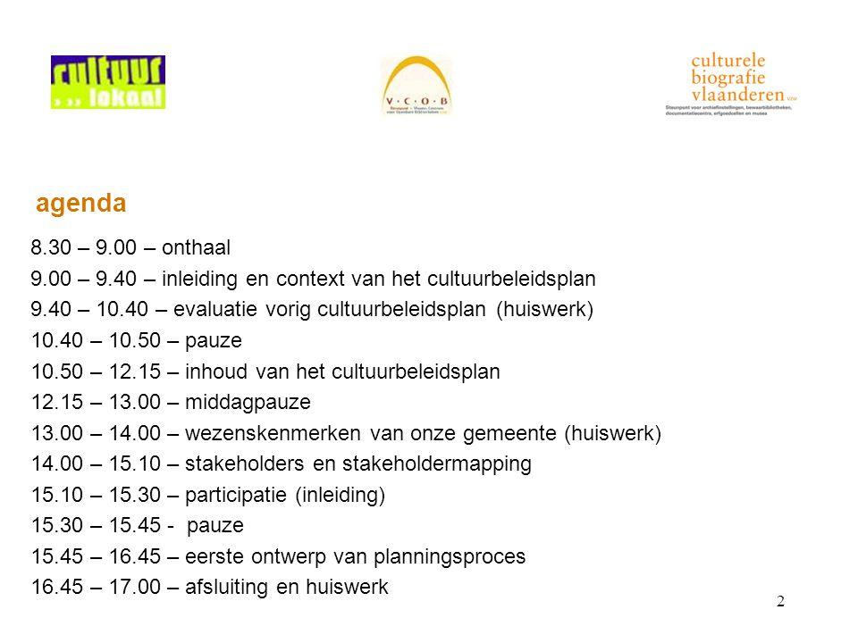2 agenda 8.30 – 9.00 – onthaal 9.00 – 9.40 – inleiding en context van het cultuurbeleidsplan 9.40 – 10.40 – evaluatie vorig cultuurbeleidsplan (huiswerk) 10.40 – 10.50 – pauze 10.50 – 12.15 – inhoud van het cultuurbeleidsplan 12.15 – 13.00 – middagpauze 13.00 – 14.00 – wezenskenmerken van onze gemeente (huiswerk) 14.00 – 15.10 – stakeholders en stakeholdermapping 15.10 – 15.30 – participatie (inleiding) 15.30 – 15.45 - pauze 15.45 – 16.45 – eerste ontwerp van planningsproces 16.45 – 17.00 – afsluiting en huiswerk
