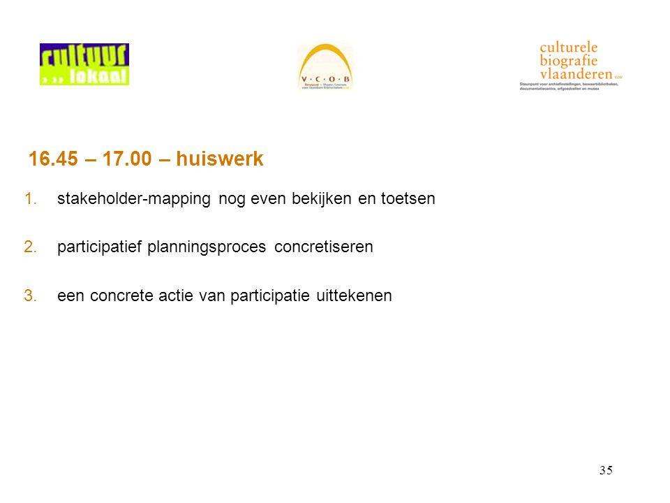 35 16.45 – 17.00 – huiswerk 1.stakeholder-mapping nog even bekijken en toetsen 2.participatief planningsproces concretiseren 3.een concrete actie van participatie uittekenen