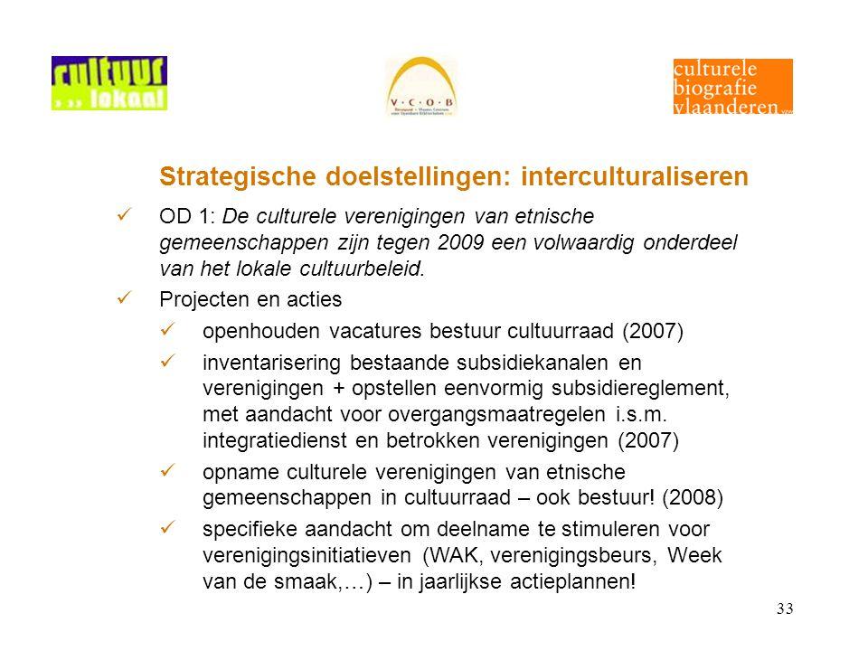 33 Strategische doelstellingen: interculturaliseren OD 1: De culturele verenigingen van etnische gemeenschappen zijn tegen 2009 een volwaardig onderdeel van het lokale cultuurbeleid.