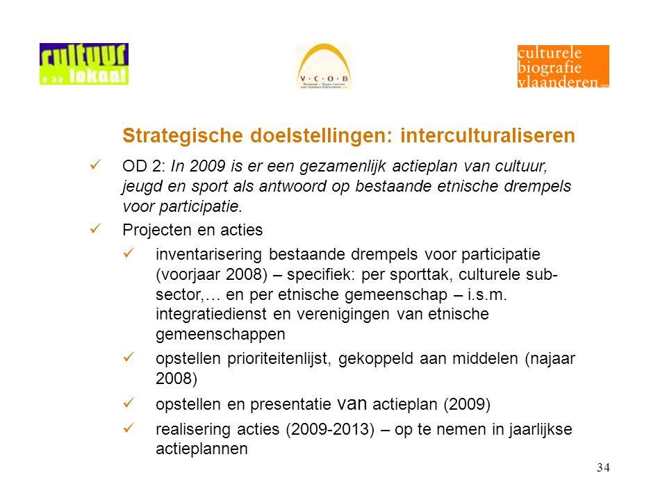 34 Strategische doelstellingen: interculturaliseren OD 2: In 2009 is er een gezamenlijk actieplan van cultuur, jeugd en sport als antwoord op bestaande etnische drempels voor participatie.