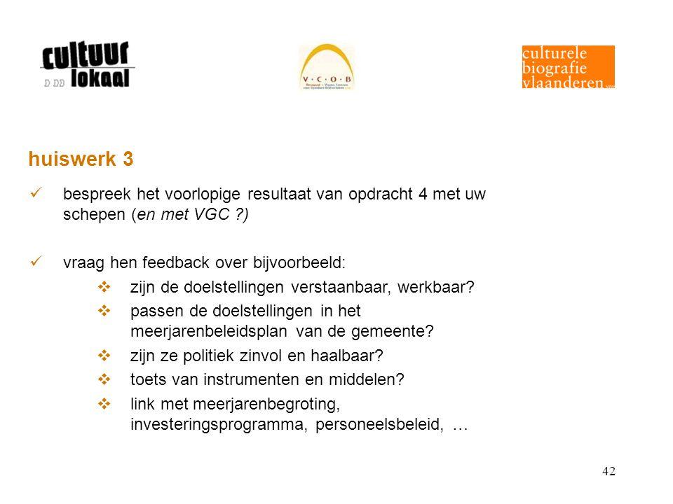 42 huiswerk 3 bespreek het voorlopige resultaat van opdracht 4 met uw schepen (en met VGC ) vraag hen feedback over bijvoorbeeld:  zijn de doelstellingen verstaanbaar, werkbaar.